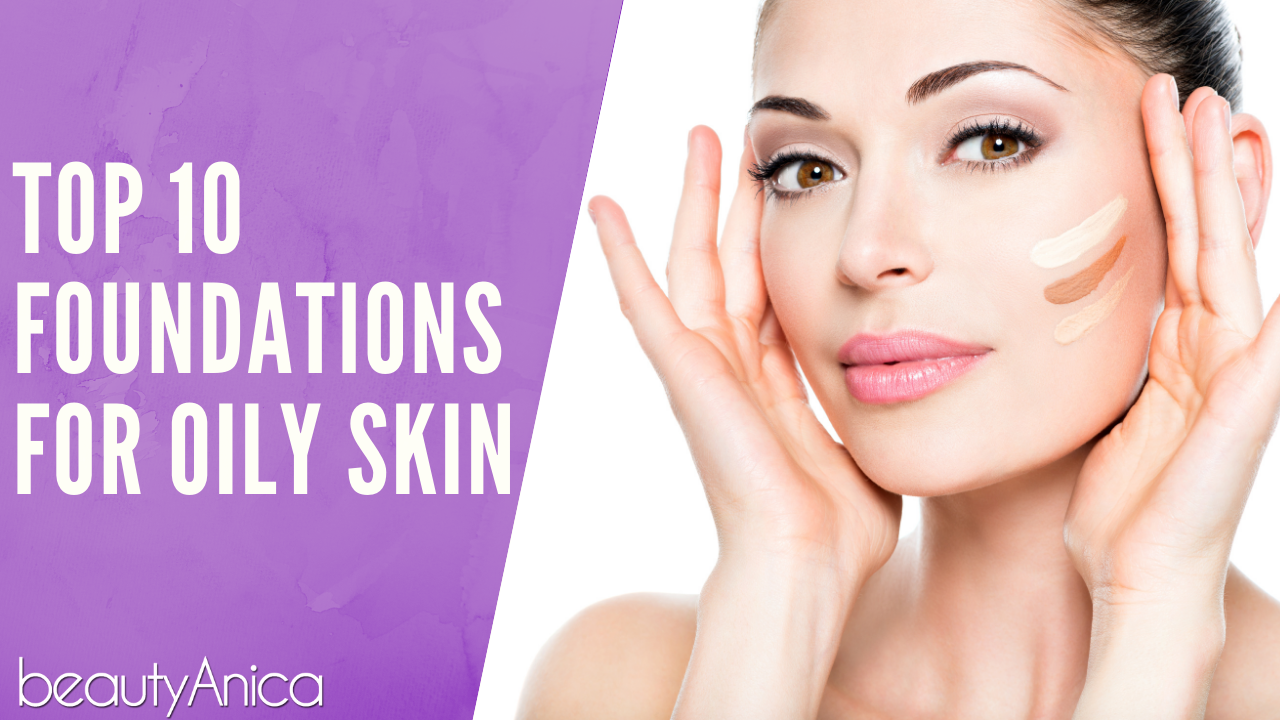 The Best Makeup Foundations For Oily Skin Beautyanica